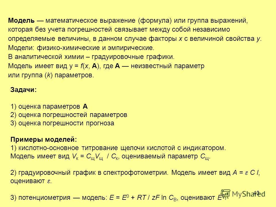 43 Модель математическое выражение (формула) или группа выражений, которая без учета погрешностей связывает между собой независимо определяемые величины, в данном случае факторы х с величиной свойства у. Модели: физико-химические и эмпирические. В ан
