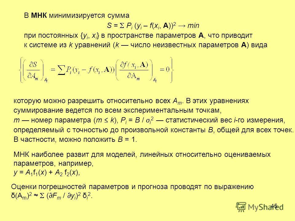 45 В МНК минимизируется сумма S = P i (y i – f(х i, A)) 2 min при постоянных {y i, x i } в пространстве параметров A, что приводит к системе из k уравнений (k число неизвестных параметров A) вида которую можно разрешить относительно всех A m. В этих