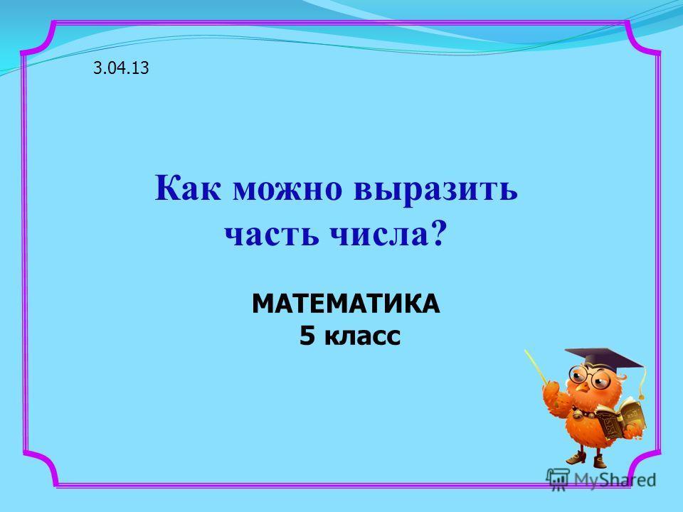 МАТЕМАТИКА 5 класс 3.04.13 Как можно выразить часть числа?