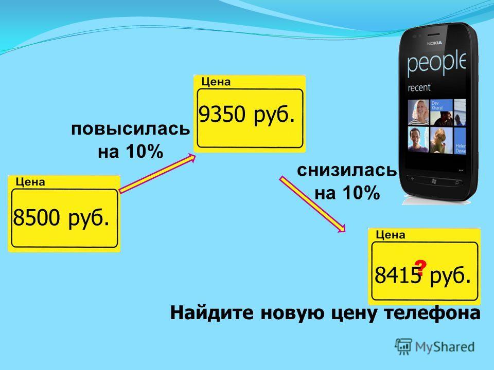 8500 руб. повысилась на 10% снизилась на 10% ? Найдите новую цену телефона 9350 руб. 8415 руб.