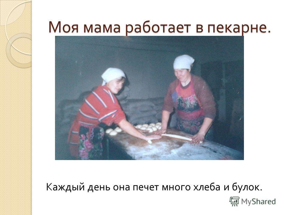 Моя мама работает в пекарне. Каждый день она печет много хлеба и булок.