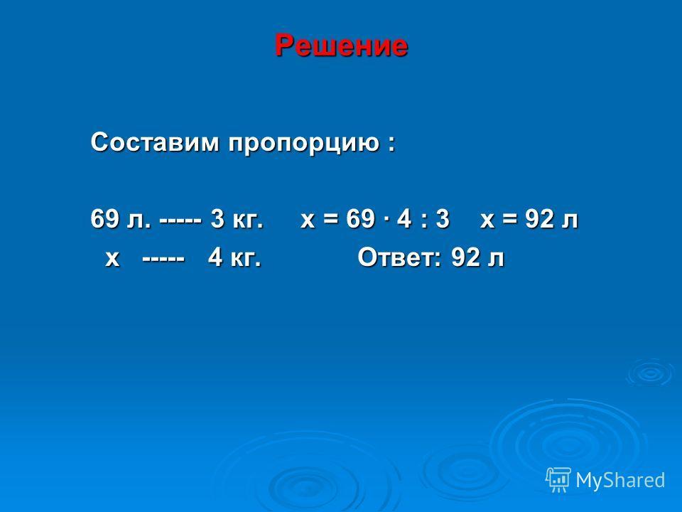 Решение Составим пропорцию : 69 л. ----- 3 кг. х = 69 · 4 : 3 х = 92 л х ----- 4 кг. Ответ: 92 л х ----- 4 кг. Ответ: 92 л