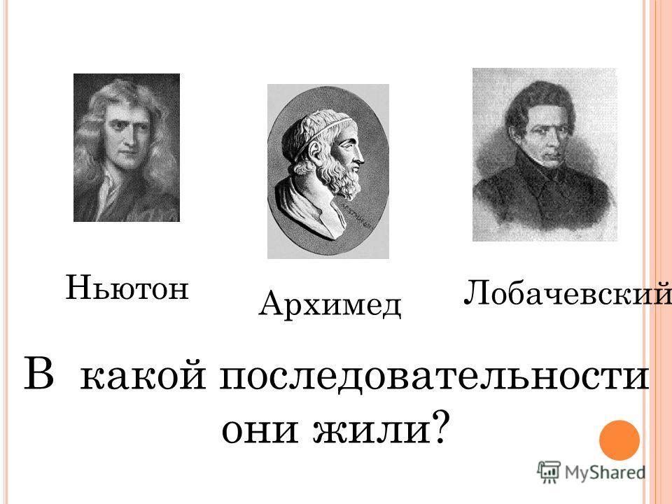 Ньютон Архимед Лобачевский В какой последовательности они жили?