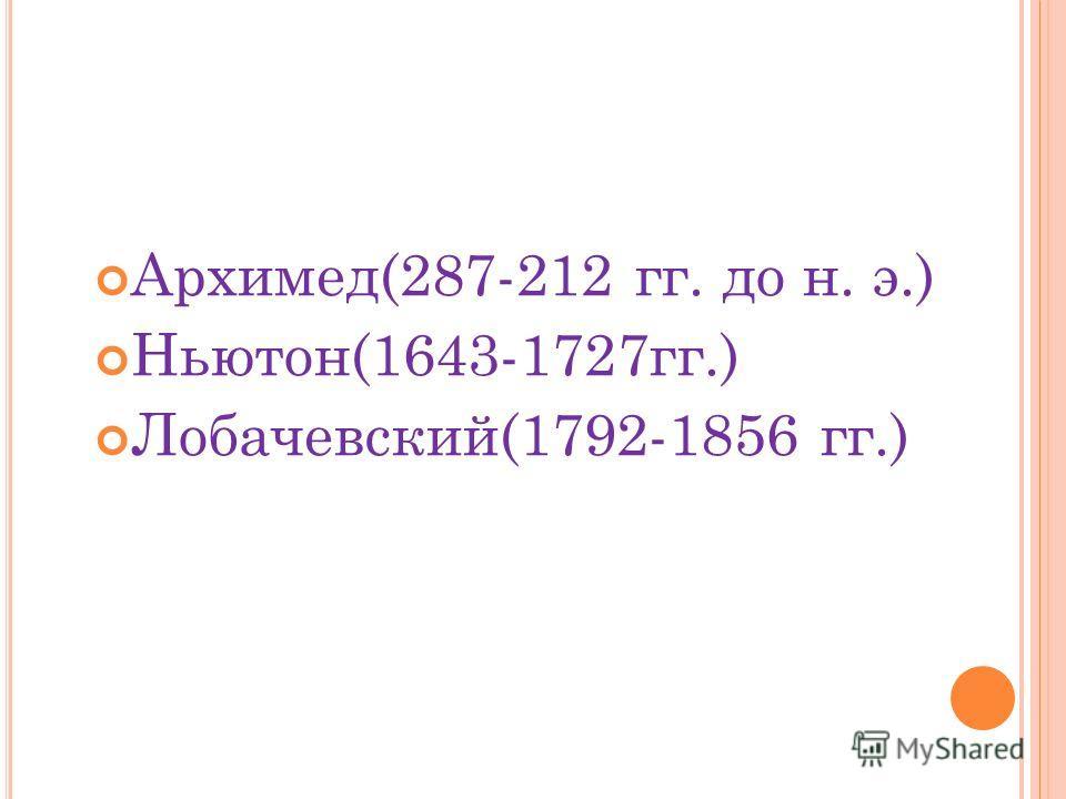 Архимед(287-212 гг. до н. э.) Ньютон(1643-1727гг.) Лобачевский(1792-1856 гг.)