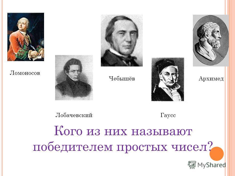Ломоносов Лобачевский Чебышёв Гаусс Архимед Кого из них называют победителем простых чисел?