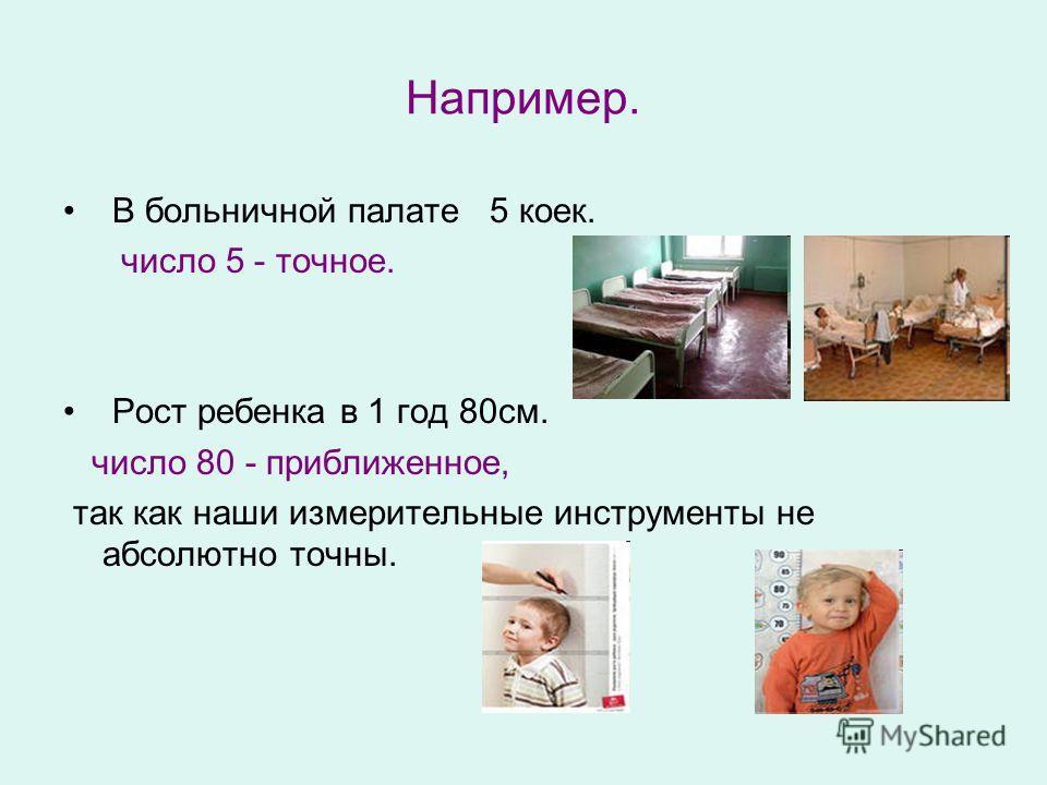 Например. В больничной палате 5 коек. число 5 - точное. Рост ребенка в 1 год 80см. число 80 - приближенное, так как наши измерительные инструменты не абсолютно точны.
