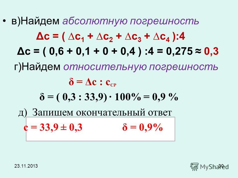 23.11.201330 в)Найдем абсолютную погрешность Δc = ( c 1 + c 2 + c 3 + c 4 ):4 Δc = ( 0,6 + 0,1 + 0 + 0,4 ) :4 = 0,275 0,3 г)Найдем относительную погрешность δ = Δс : с СР δ = ( 0,3 : 33,9) 100% = 0,9 % д) Запишем окончательный ответ с = 33,9 ± 0,3 δ