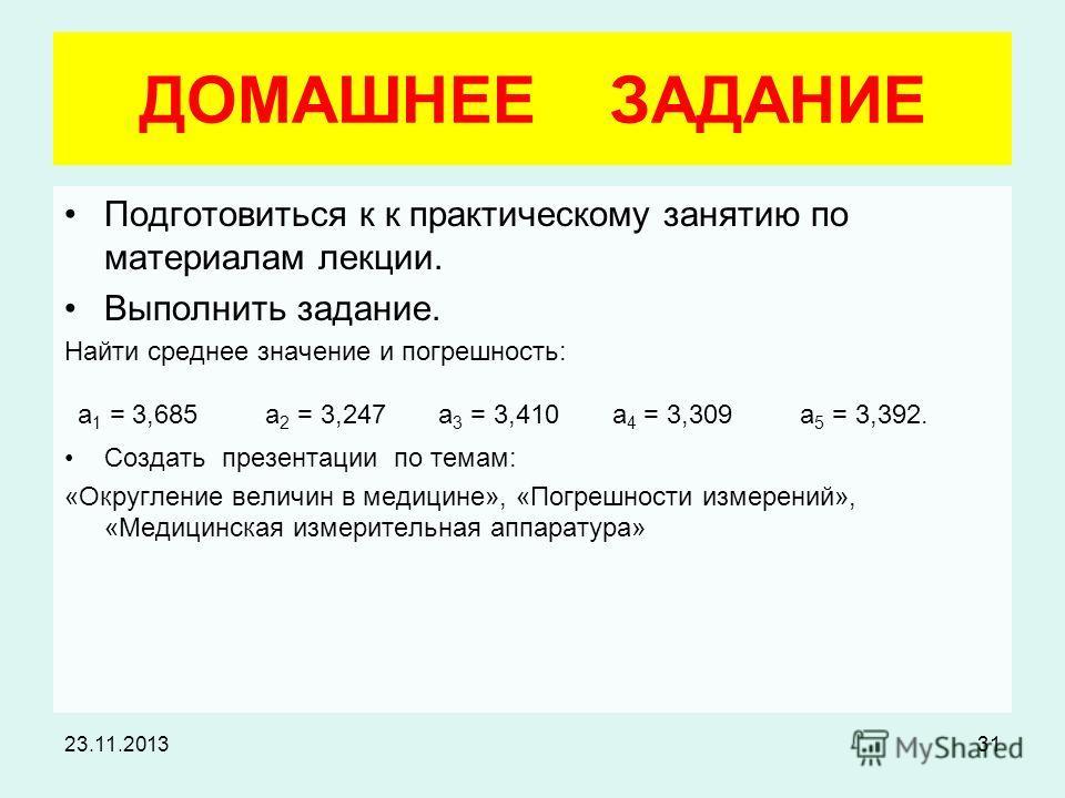 23.11.201331 ДОМАШНЕЕ ЗАДАНИЕ Подготовиться к к практическому занятию по материалам лекции. Выполнить задание. Найти среднее значение и погрешность: а 1 = 3,685 а 2 = 3,247 а 3 = 3,410 а 4 = 3,309 а 5 = 3,392. Создать презентации по темам: «Округлени