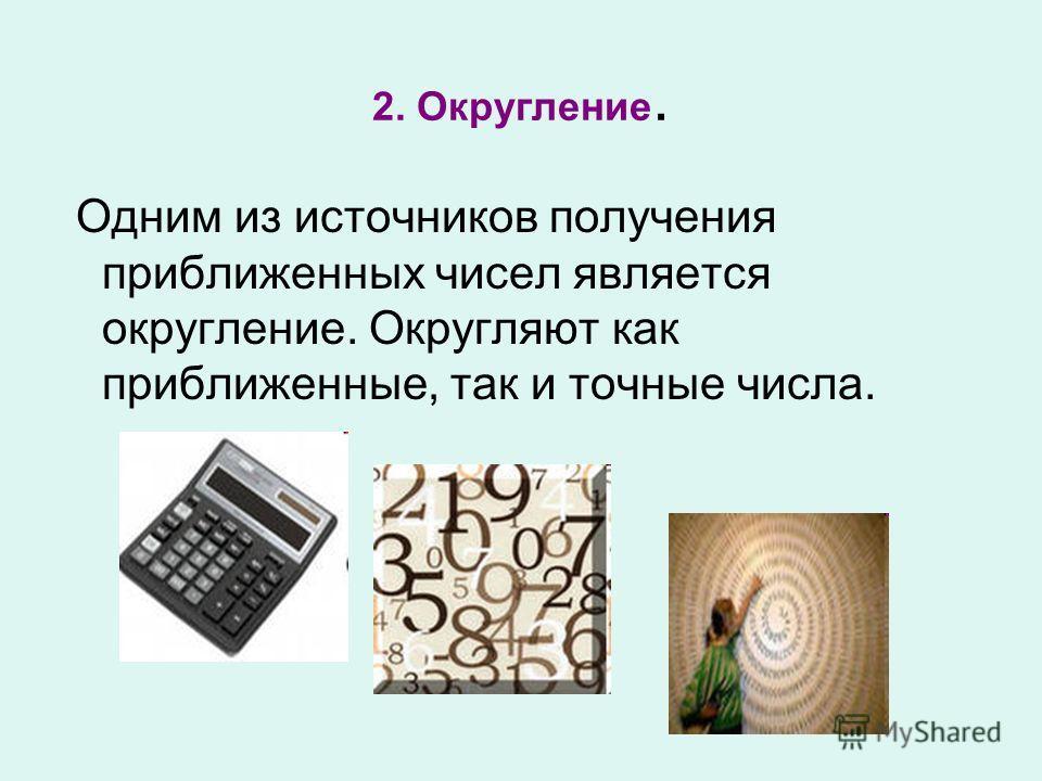 2. Округление. Одним из источников получения приближенных чисел является округление. Округляют как приближенные, так и точные числа.