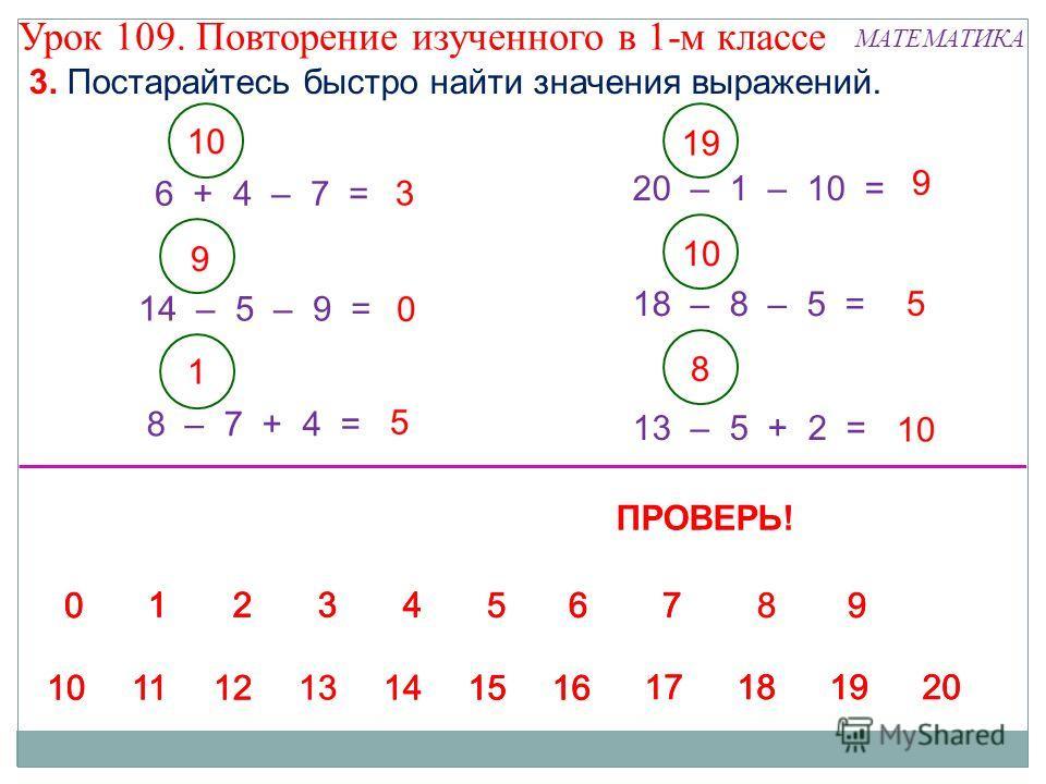 8 – 7 + 4 = 6 + 4 – 7 = 13 – 5 + 2 = 14 – 5 – 9 = 20 – 1 – 10 = 3. Постарайтесь быстро найти значения выражений. 18 – 8 – 5 = ПРОВЕРЬ! Урок 109. Повторение изученного в 1-м классе МАТЕМАТИКА