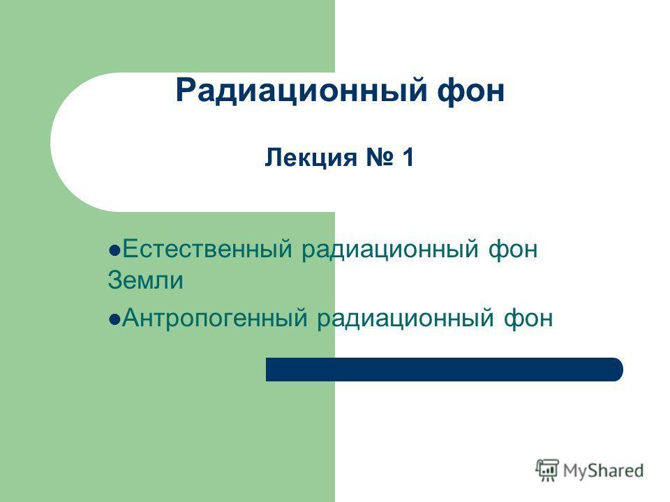 Радиационный фон Лекция 1 Естественный радиационный фон Земли Антропогенный радиационный фон