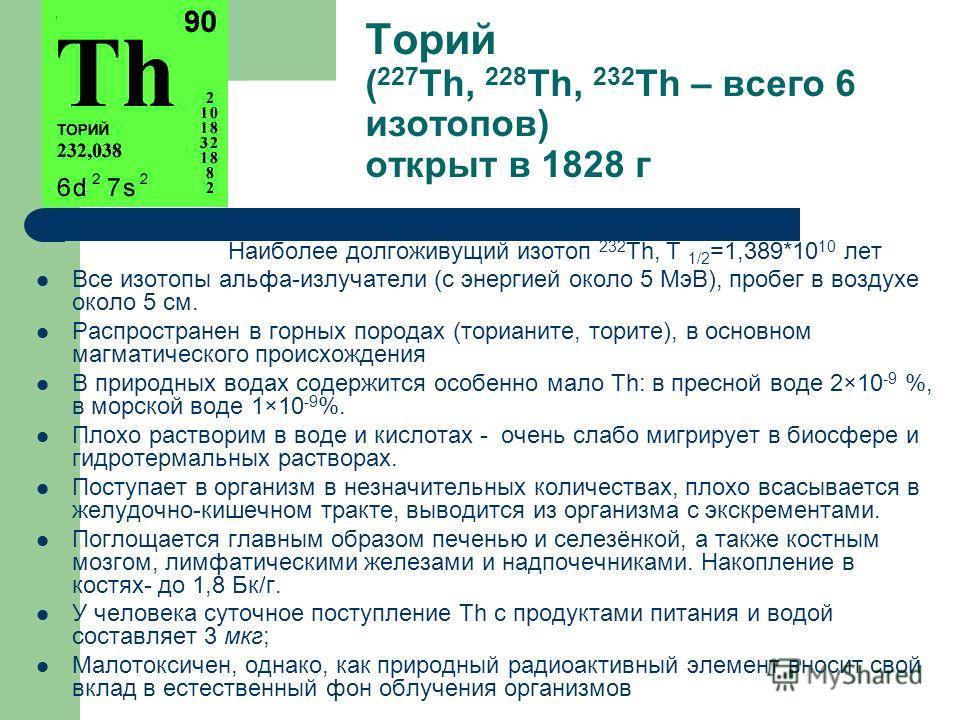 Торий ( 227 Th, 228 Th, 232 Th – всего 6 изотопов) открыт в 1828 г Наиболее долгоживущий изотоп 232 Th, Т 1/2 =1,389*10 10 лет Все изотопы альфа-излучатели (с энергией около 5 МэВ), пробег в воздухе около 5 см. Распространен в горных породах (ториани
