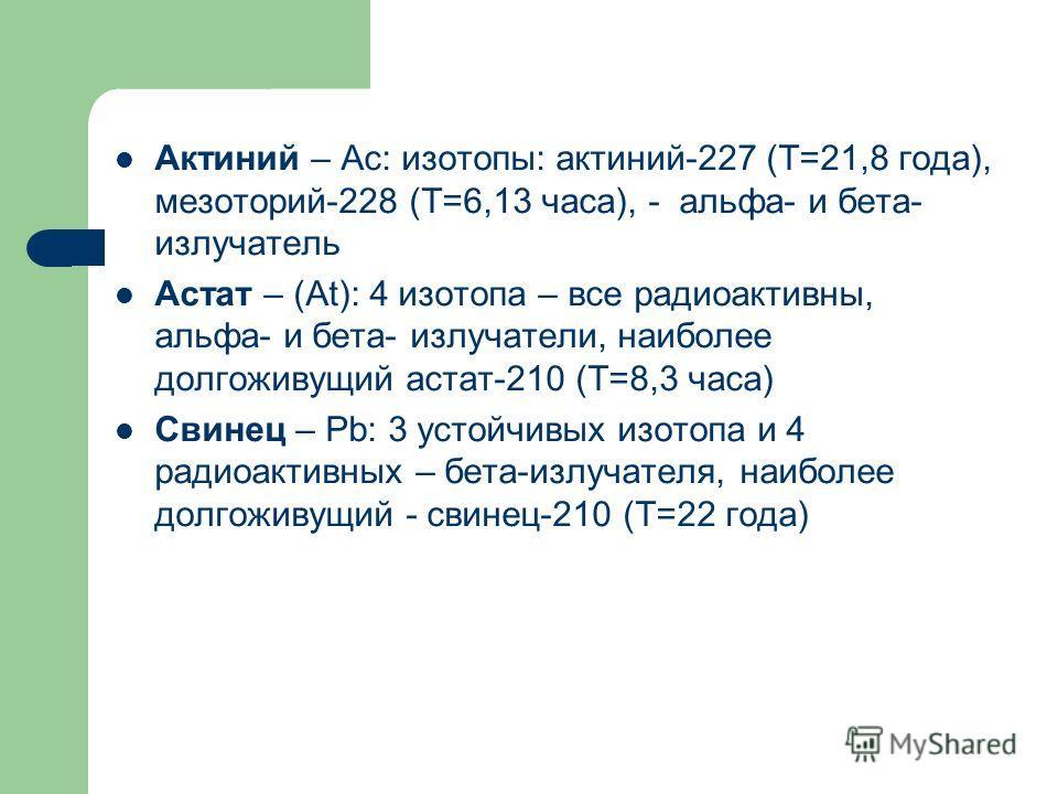 Актиний – Ac: изотопы: актиний-227 (Т=21,8 года), мезоторий-228 (Т=6,13 часа), - альфа- и бета- излучатель Астат – (At): 4 изотопа – все радиоактивны, альфа- и бета- излучатели, наиболее долгоживущий астат-210 (Т=8,3 часа) Свинец – Рb: 3 устойчивых и