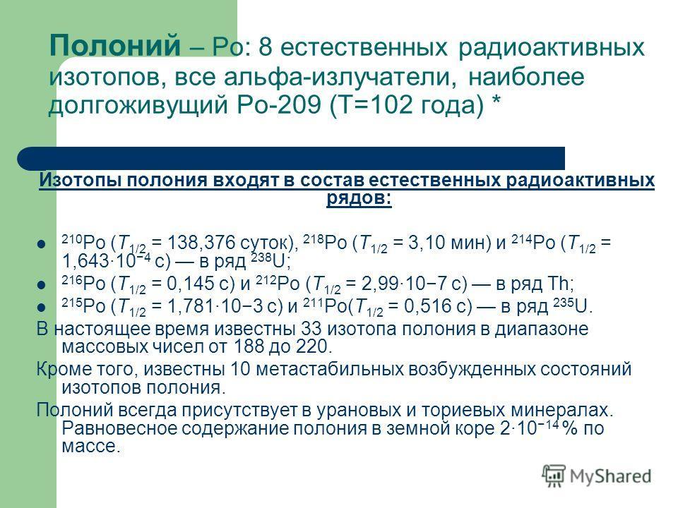 Полоний – Ро: 8 естественных радиоактивных изотопов, все альфа-излучатели, наиболее долгоживущий Ро-209 (Т=102 года) * Изотопы полония входят в состав естественных радиоактивных рядов: 210 Po (Т 1/2 = 138,376 суток), 218 Po (Т 1/2 = 3,10 мин) и 214 P