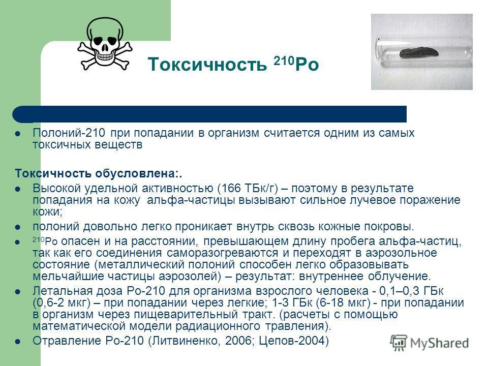 Токсичность 210 Ро Полоний-210 при попадании в организм считается одним из самых токсичных веществ Токсичность обусловлена:. Высокой удельной активностью (166 ТБк/г) – поэтому в результате попадания на кожу альфа-частицы вызывают сильное лучевое пора