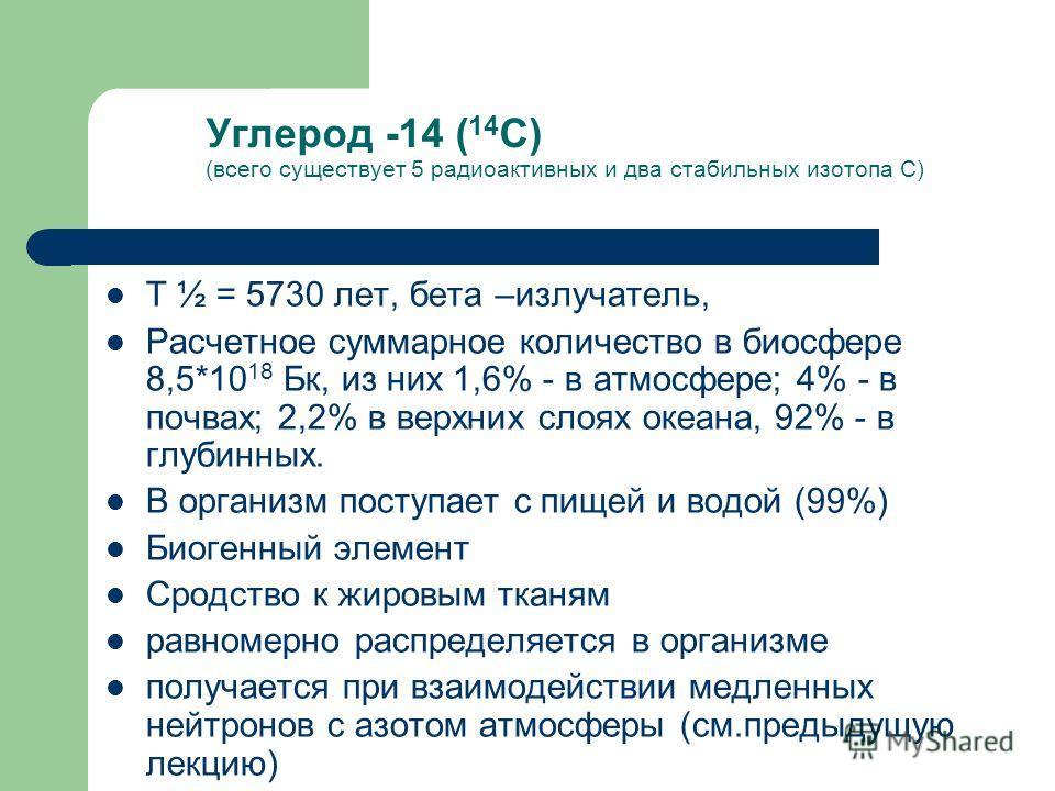 Углерод -14 ( 14 С) (всего существует 5 радиоактивных и два стабильных изотопа С) Т ½ = 5730 лет, бета –излучатель, Расчетное суммарное количество в биосфере 8,5*10 18 Бк, из них 1,6% - в атмосфере; 4% - в почвах; 2,2% в верхних слоях океана, 92% - в
