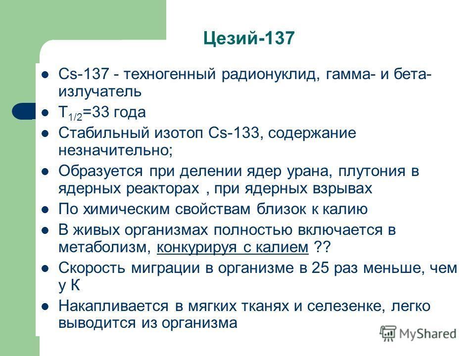 Цезий-137 Cs-137 - техногенный радионуклид, гамма- и бета- излучатель Т 1/2 =33 года Стабильный изотоп Cs-133, содержание незначительно; Образуется при делении ядер урана, плутония в ядерных реакторах, при ядерных взрывах По химическим свойствам близ