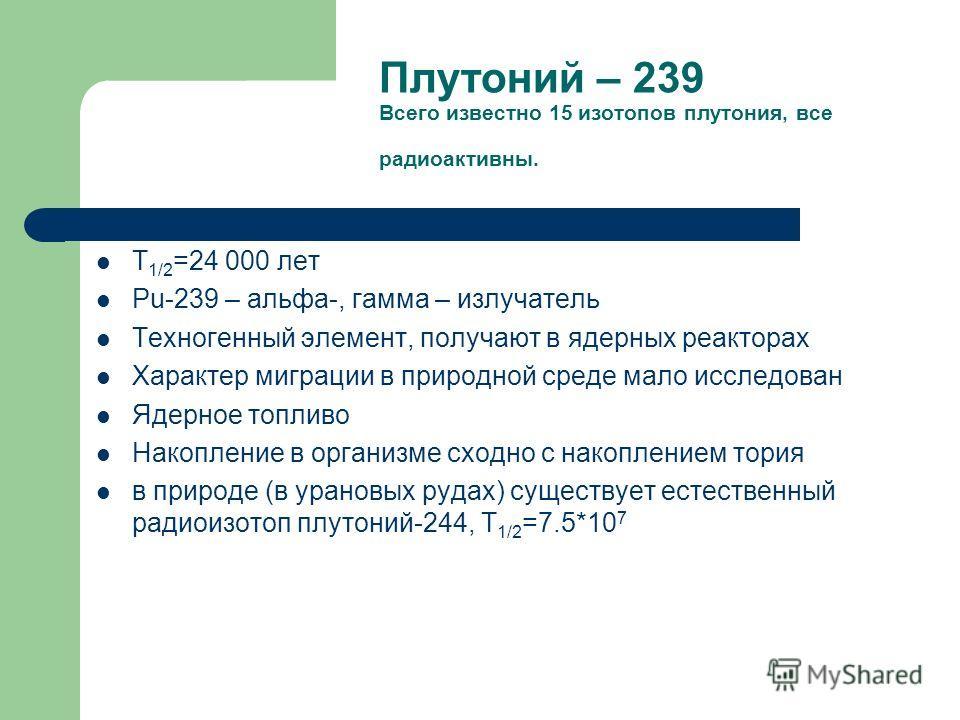 Плутоний – 239 Всего известно 15 изотопов плутония, все радиоактивны. Т 1/2 =24 000 лет Pu-239 – альфа-, гамма – излучатель Техногенный элемент, получают в ядерных реакторах Характер миграции в природной среде мало исследован Ядерное топливо Накоплен