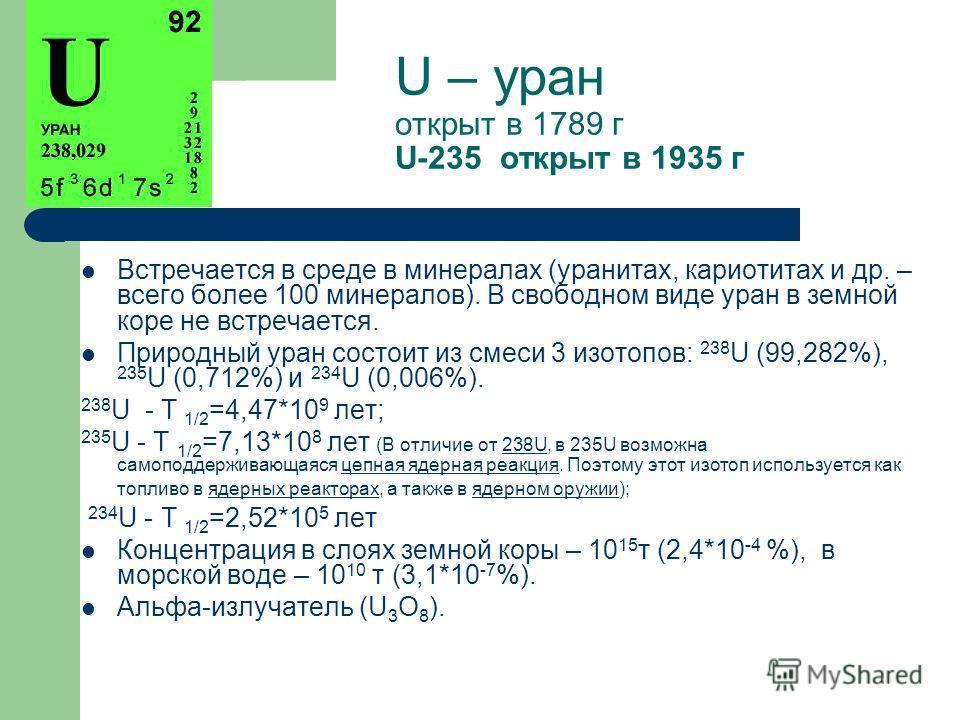 U – уран открыт в 1789 г U-235 открыт в 1935 г Встречается в среде в минералах (уранитах, кариотитах и др. – всего более 100 минералов). В свободном виде уран в земной коре не встречается. Природный уран состоит из смеси 3 изотопов: 238 U (99,282%),