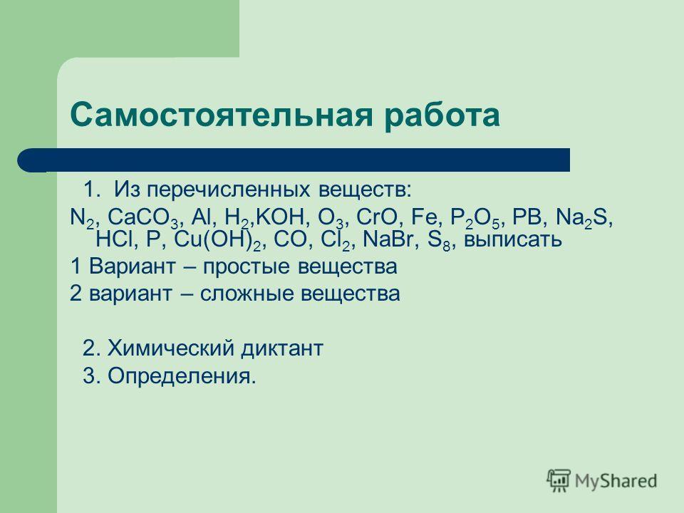 Самостоятельная работа 1. Из перечисленных веществ: N 2, CaCO 3, Al, H 2,KOH, O 3, CrO, Fe, P 2 O 5, PB, Na 2 S, HCl, P, Cu(OH) 2, CO, Cl 2, NaBr, S 8, выписать 1 Вариант – простые вещества 2 вариант – сложные вещества 2. Химический диктант 3. Опреде