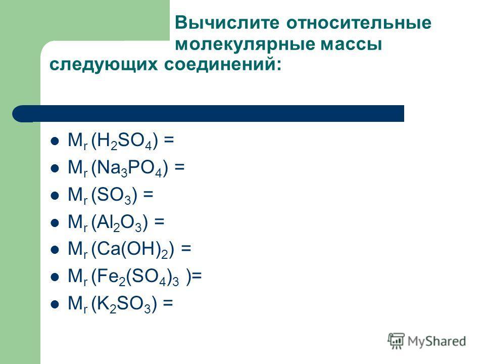 Вычислите относительные молекулярные массы следующих соединений: М r (H 2 SO 4 ) = М r (Na 3 PO 4 ) = М r (SO 3 ) = М r (Al 2 O 3 ) = М r (Са(ОН) 2 ) = М r (Fe 2 (SO 4 ) 3 )= М r (K 2 SO 3 ) =
