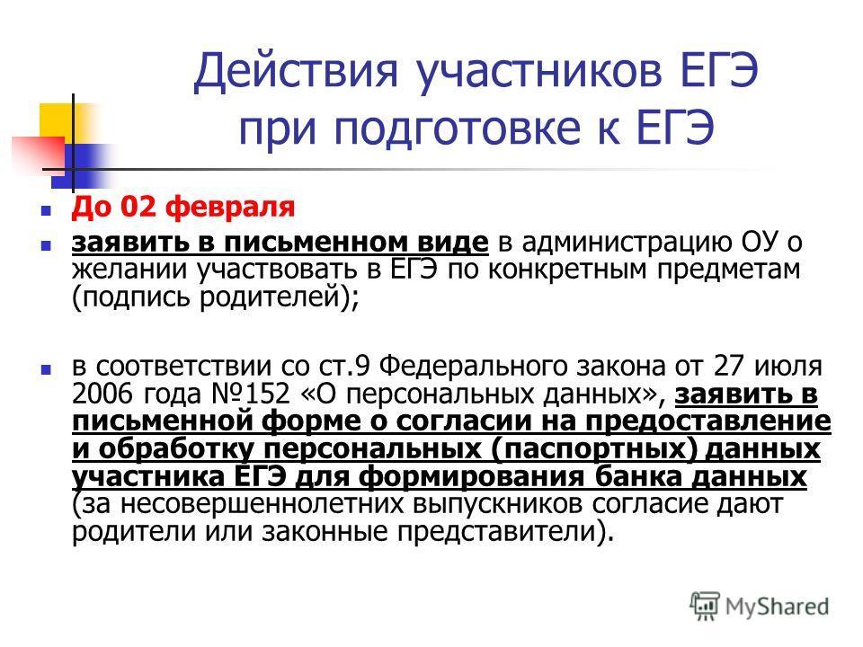 Действия участников ЕГЭ при подготовке к ЕГЭ До 02 февраля заявить в письменном виде в администрацию ОУ о желании участвовать в ЕГЭ по конкретным предметам (подпись родителей); в соответствии со ст.9 Федерального закона от 27 июля 2006 года 152 «О пе