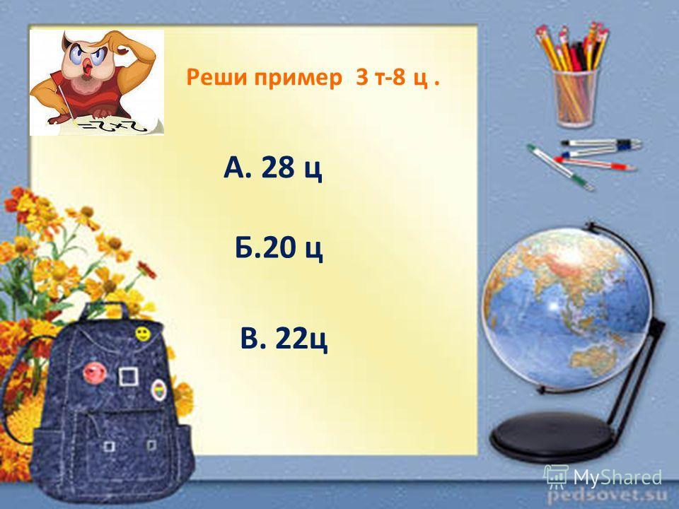 Реши пример 3 т-8 ц. А. 28 ц Б.20 ц В. 22ц