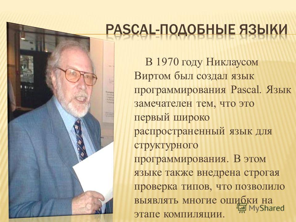 В 1970 году Никлаусом Виртом был создал язык программирования Pascal. Язык замечателен тем, что это первый широко распространенный язык для структурного программирования. В этом языке также внедрена строгая проверка типов, что позволило выявлять мног