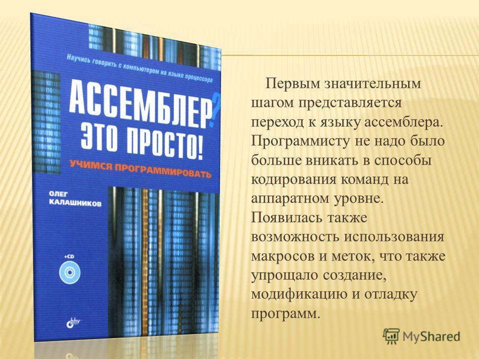 Первым значительным шагом представляется переход к языку ассемблера. Программисту не надо было больше вникать в способы кодирования команд на аппаратном уровне. Появилась также возможность использования макросов и меток, что также упрощало создание,