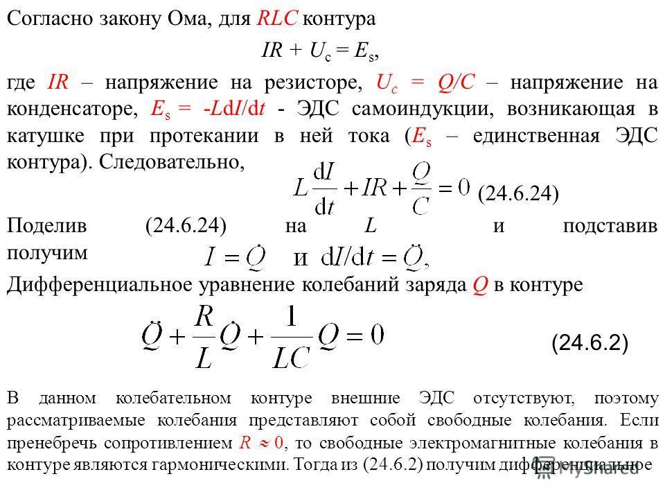 Согласно закону Ома, для RLC контура IR + U c = Е s, где IR – напряжение на резисторе, U c = Q/C – напряжение на конденсаторе, Е s = -LdI/dt - ЭДС самоиндукции, возникающая в катушке при протекании в ней тока (Е s – единственная ЭДС контура). Следова