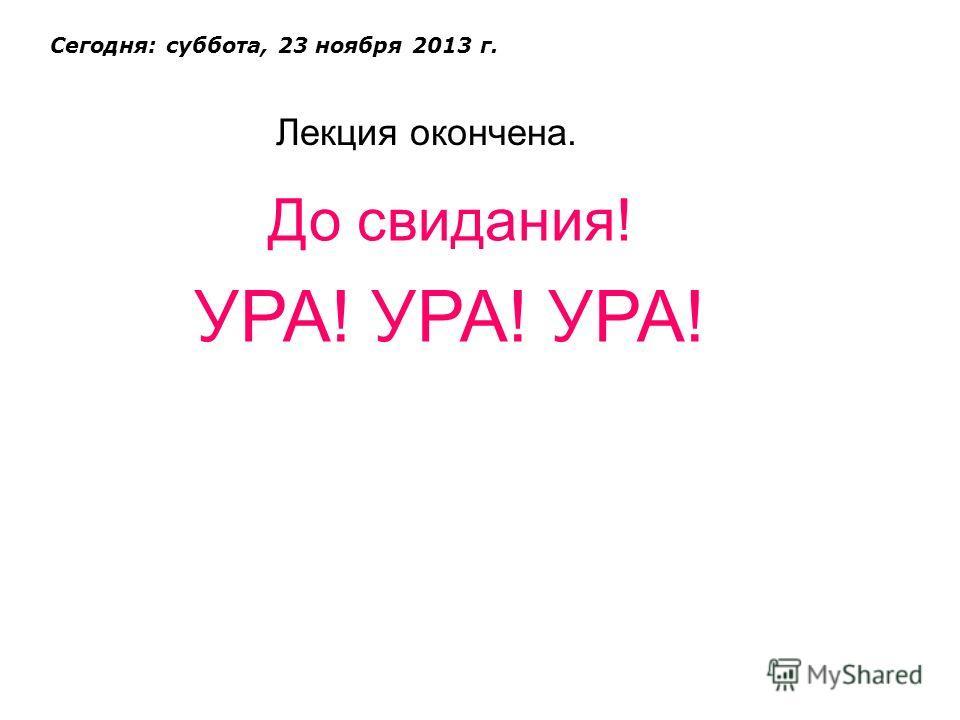 Лекция окончена. Сегодня: суббота, 23 ноября 2013 г. До свидания! УРА! УРА! УРА!