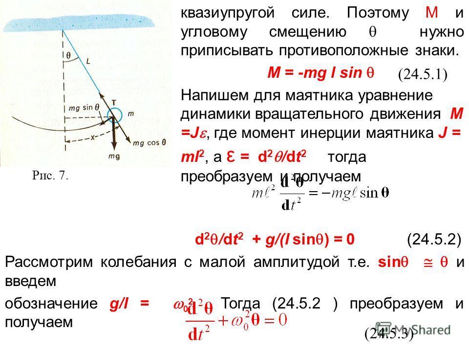 Рис. 7. квазиупругой силе. Поэтому M и угловому смещению нужно приписывать противоположные знаки. M = -mg l sin Напишем для маятника уравнение динамики вращательного движения М =J, где момент инерции маятника J = ml 2, а ε = d 2 /dt 2 тогда преобразу
