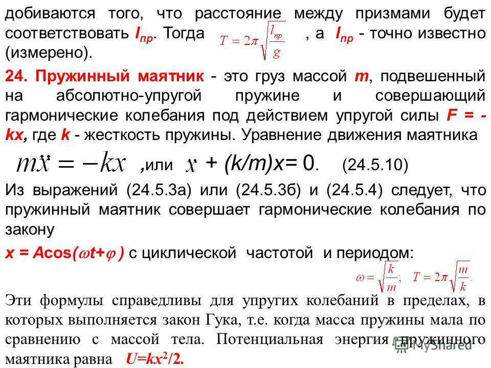 добиваются того, что расстояние между призмами будет соответствовать l пр. Тогда, а l пр - точно известно (измерено). 24. Пружинный маятник - это груз массой m, подвешенный на абсолютно-упругой пружине и совершающий гармонические колебания под действ