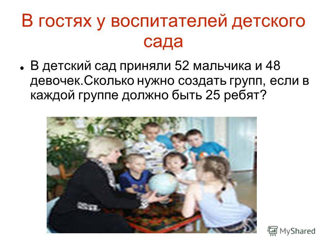 В гостях у воспитателей детского сада В детский сад приняли 52 мальчика и 48 девочек.Сколько нужно создать групп, если в каждой группе должно быть 25 ребят?