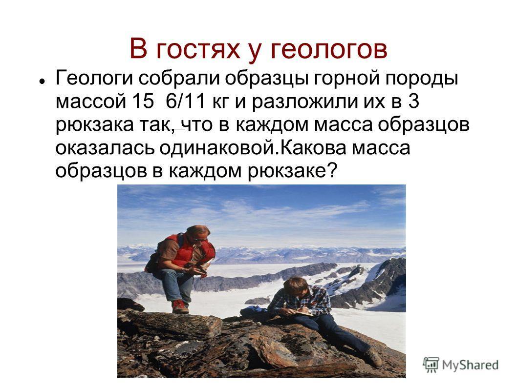 В гостях у геологов Геологи собрали образцы горной породы массой 15 6/11 кг и разложили их в 3 рюкзака так, что в каждом масса образцов оказалась одинаковой.Какова масса образцов в каждом рюкзаке?