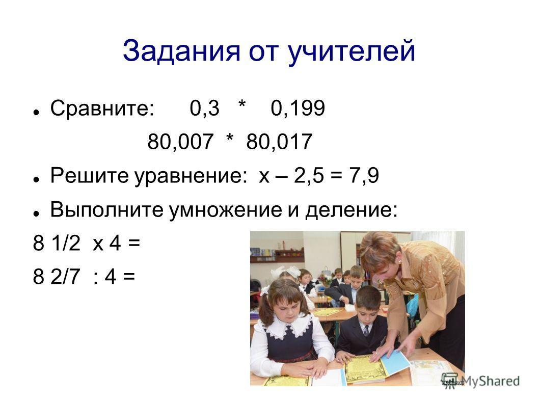 Задания от учителей Сравните: 0,3 * 0,199 80,007 * 80,017 Решите уравнение: х – 2,5 = 7,9 Выполните умножение и деление: 8 1/2 х 4 = 8 2/7 : 4 =