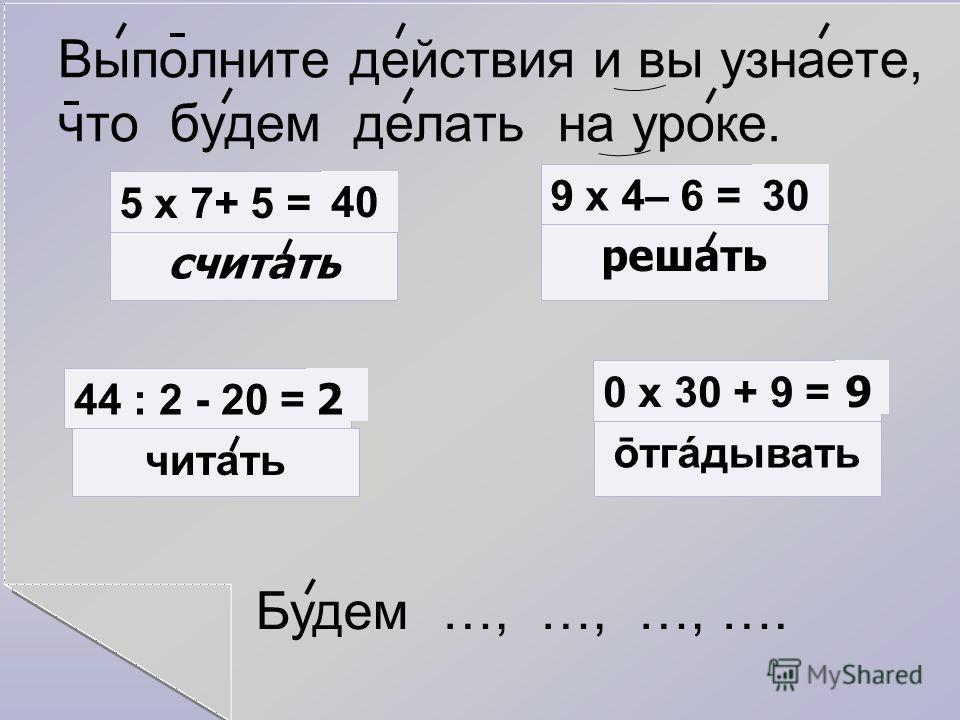 Выполните действия и вы узнаете, что будем делать на уроке. 5 х 7+ 5 =40 считать 9 х 4– 6 =30 решать 44 : 2 - 20 = 2 0 х 30 + 9 = читать ōтгáдывать 9 Будем …, …, …, ….