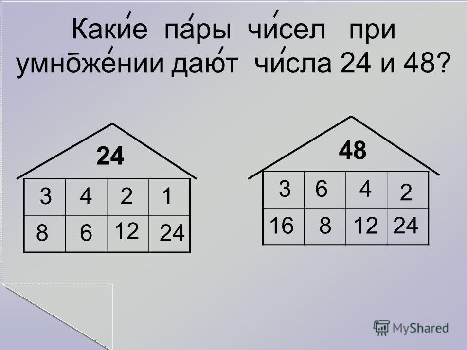Какие пары чисел при умножении дают числа 24 и 48? 24 48 3 8 4 6 2 12 1 24 3 12 6 8 4 16 2 24