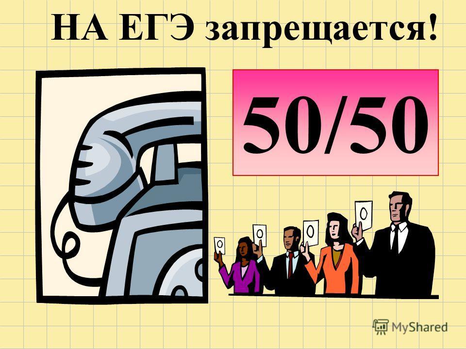 50/50 НА ЕГЭ запрещается!
