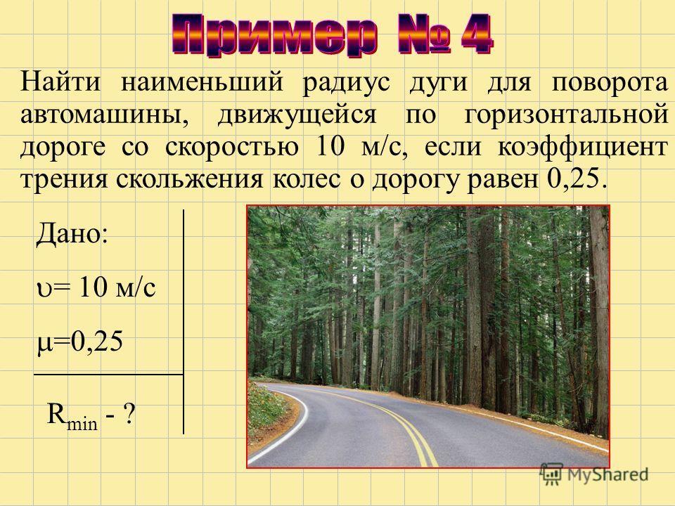 Найти наименьший радиус дуги для поворота автомашины, движущейся по горизонтальной дороге со скоростью 10 м/с, если коэффициент трения скольжения колес о дорогу равен 0,25. Дано: = 10 м/с =0,25 R min - ?
