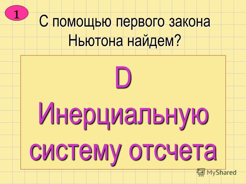 С помощью первого закона Ньютона найдем? А Смысл жизни В Философский камень D Инерциальную систему отсчета С Сердечного друга D Инерциальную систему отсчета 1