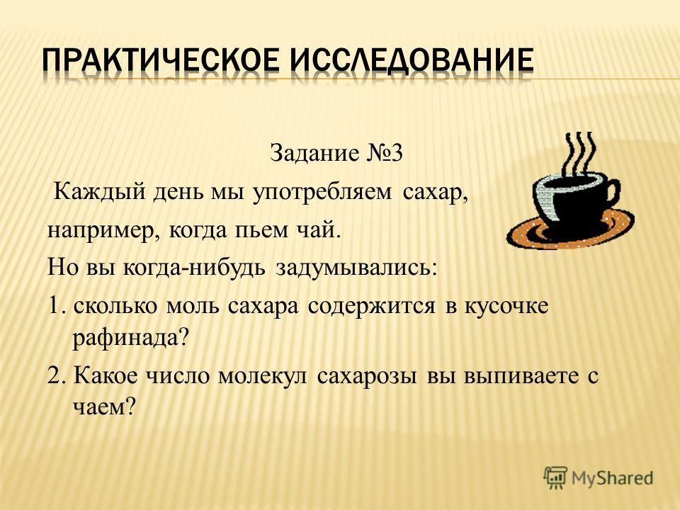 Задание 3 Каждый день мы употребляем сахар, например, когда пьем чай. Но вы когда-нибудь задумывались: 1. сколько моль сахара содержится в кусочке рафинада? 2. Какое число молекул сахарозы вы выпиваете с чаем?