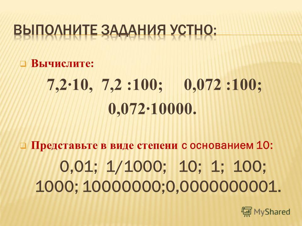 Вычислите: 7,210, 7,2 :100; 0,072 :100; 0,07210000. Представьте в виде степени с основанием 10: 0,01; 1/1000; 10; 1; 100; 1000; 10000000;0,0000000001.