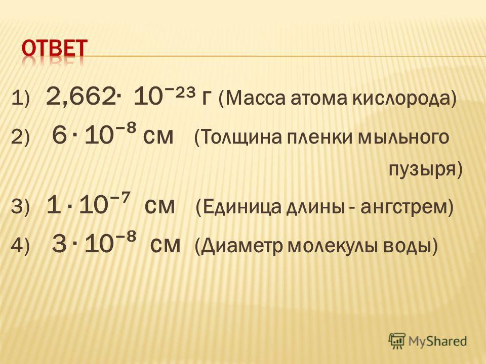 1) 2,662 10 ²³ г (Масса атома кислорода) 2) 6 10 см (Толщина пленки мыльного пузыря) 3) 1 · 10 см (Единица длины - ангстрем) 4) 3 10 см (Диаметр молекулы воды)