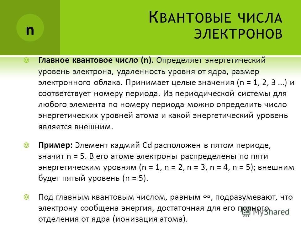 К ВАНТОВЫЕ ЧИСЛА ЭЛЕКТРОНОВ Главное квантовое число (n). Определяет энергетический уровень электрона, удаленность уровня от ядра, размер электронного облака. Принимает целые значения (n = 1, 2, 3...) и соответствует номеру периода. Из периодической с