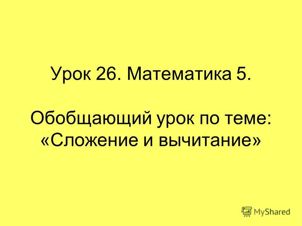 Урок 26. Математика 5. Обобщающий урок по теме: «Сложение и вычитание»
