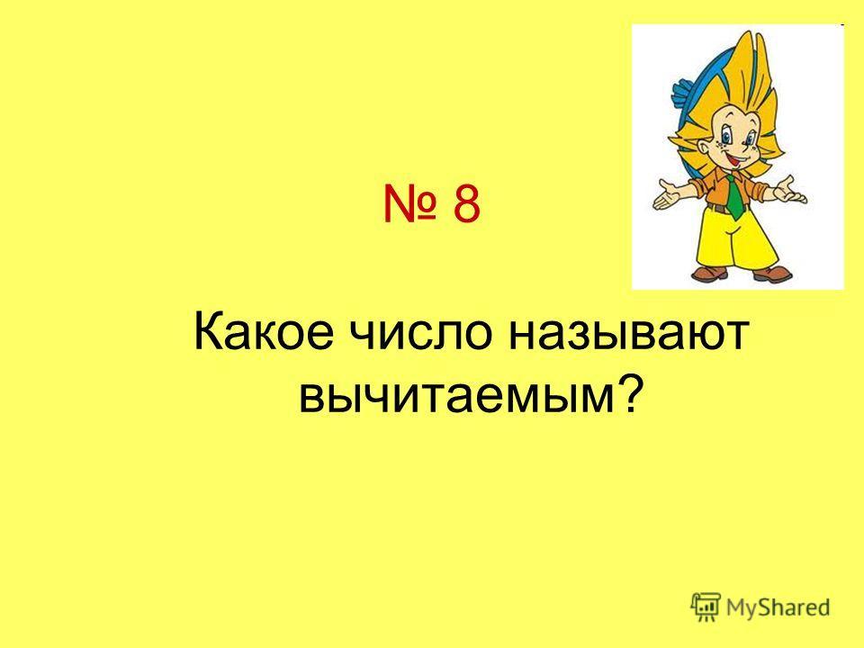 8 Какое число называют вычитаемым?