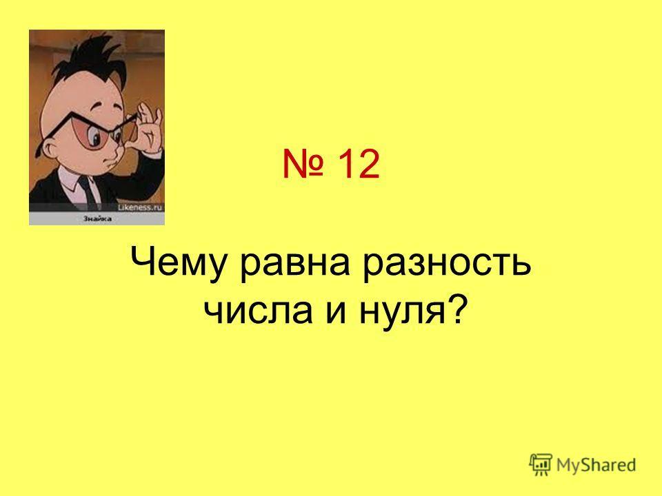 12 Чему равна разность числа и нуля?