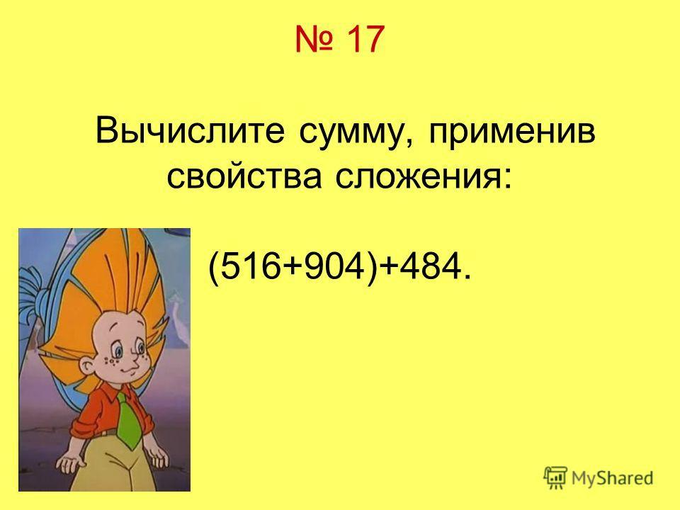 17 Вычислите сумму, применив свойства сложения: (516+904)+484.