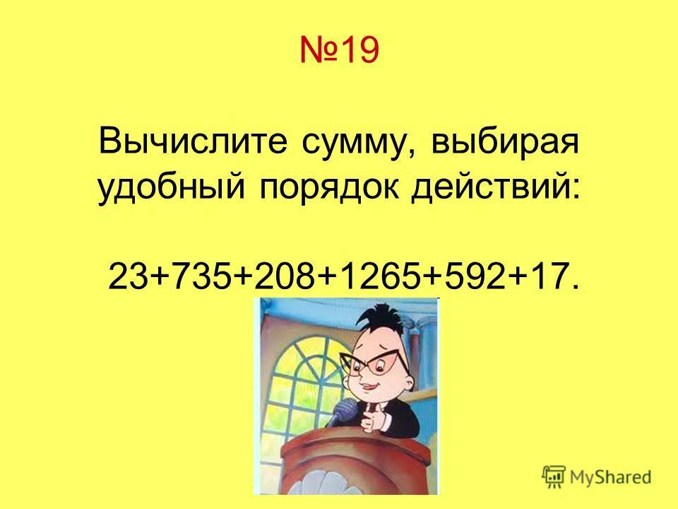 19 Вычислите сумму, выбирая удобный порядок действий: 23+735+208+1265+592+17.